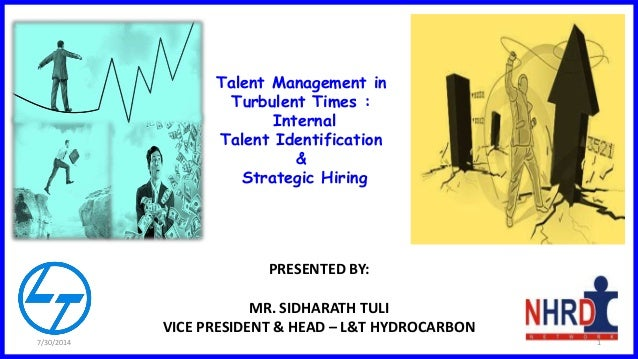 PRESENTED BY: MR. SIDHARATH TULI VICE PRESIDENT & HEAD – L&T HYDROCARBON Talent Management in Turbulent Times : Internal T...
