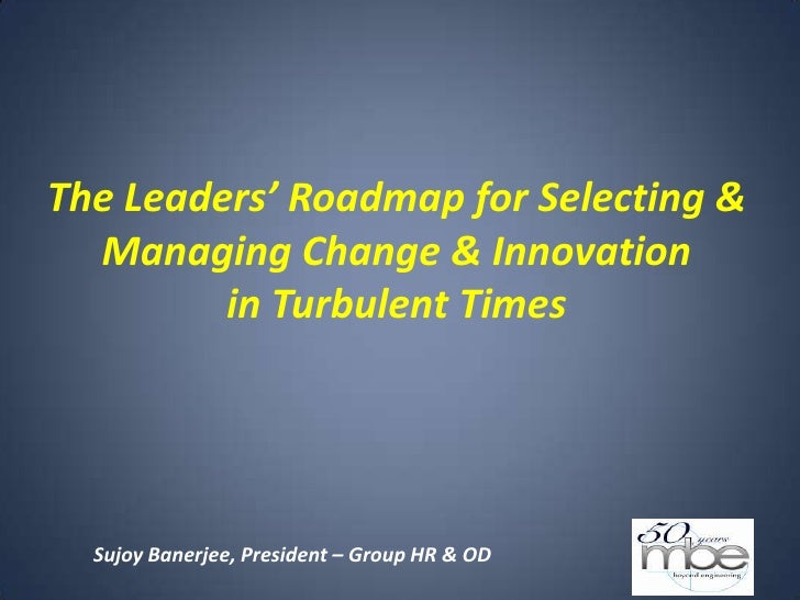The Leaders' Roadmap for Selecting &  Managing Change & Innovation         in Turbulent Times  Sujoy Banerjee, President –...