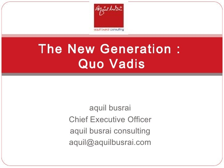 aquil busrai Chief Executive Officer aquil busrai consulting [email_address] The New Generation :  Quo Vadis