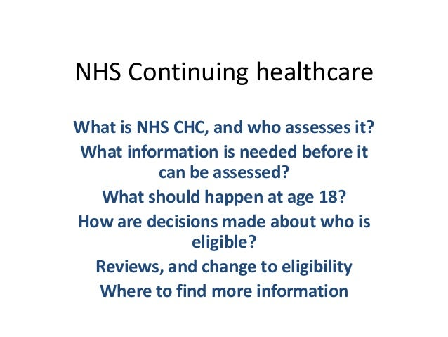 NHS Continuing healthcareWhat is NHS CHC, and who assesses it?What information is needed before itcan be assessed?What sho...