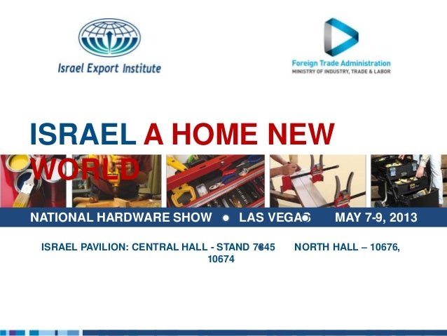 ISRAEL A HOME NEWWORLDNATIONAL HARDWARE SHOW              LAS VEGAS        MAY 7-9, 2013 ISRAEL PAVILION: CENTRAL HALL - S...