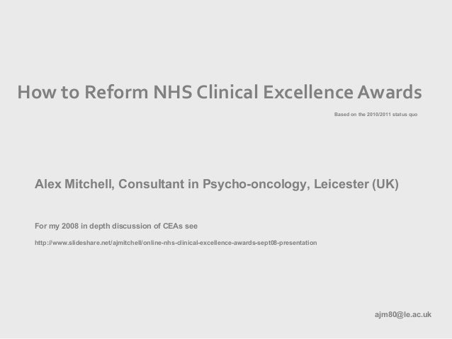 How to Reform NHS Clinical Excellence Awards Alex Mitchell, Consultant in Psycho-oncology, Leicester (UK) For my 2008 in d...