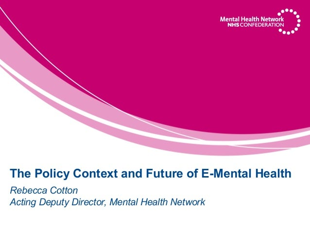 The Policy Context and Future of E-Mental HealthRebecca CottonActing Deputy Director, Mental Health Network