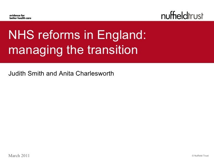 NHS reforms in England:managing the transitionJudith Smith and Anita CharlesworthMarch 2011                            © N...
