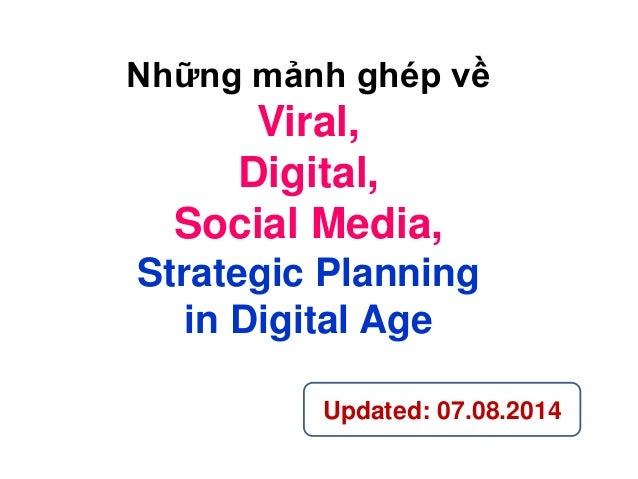 Những mảnh ghép về Viral, Digital, Social Media, Strategic Planning in Digital Age Updated: 07.08.2014