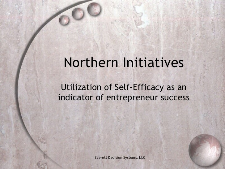 Northern Initiatives Utilization of Self-Efficacy as an indicator of entrepreneur success Everett Decision Systems, LLC