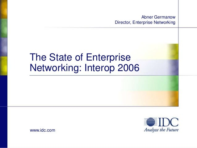 www.idc.com The State of Enterprise Networking: Interop 2006 Abner Germanow Director, Enterprise Networking