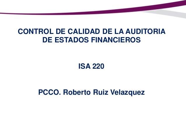 CONTROL DE CALIDAD DE LA AUDITORIA DE ESTADOS FINANCIEROS  ISA 220  PCCO. Roberto Ruiz Velazquez