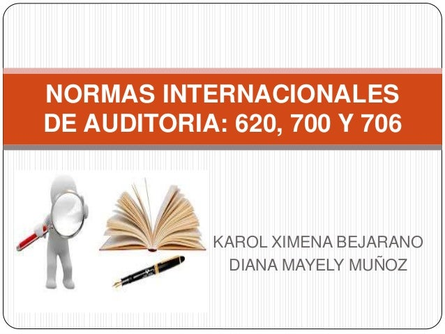 KAROL XIMENA BEJARANO DIANA MAYELY MUÑOZ NORMAS INTERNACIONALES DE AUDITORIA: 620, 700 Y 706