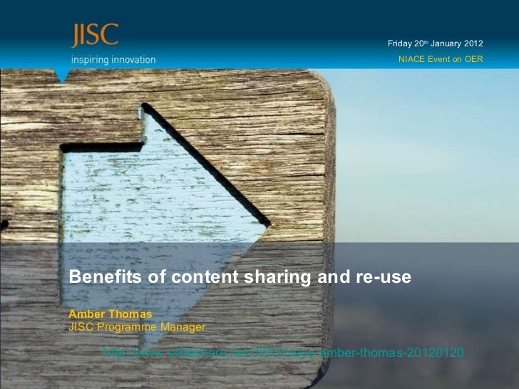 Benefits of content sharing and re-use Amber Thomas JISC Programme Manager Friday 20 th  January 2012 NIACE Event on OER h...