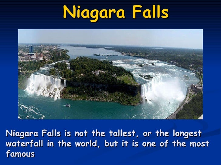 Niagara Falls .    Niagara Falls is not the tallest, or the longest waterfall in the world, but it is one of the most famous