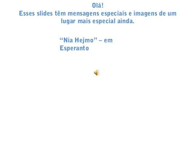 """Olá! Esses slides têm mensagens especiais e imagens de um lugar mais especial ainda. """"Nia Hejmo"""" – em Esperanto"""