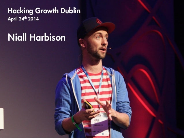 Hacking Growth Dublin April 24th 2014 ! Niall Harbison ! ! ! ! !