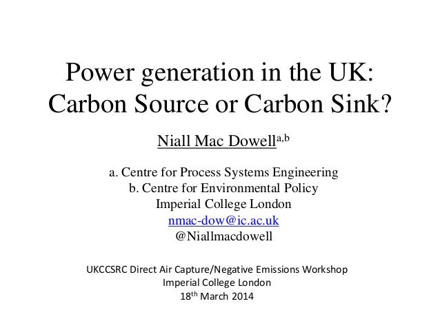 Power generation in the UK: Carbon Source or Carbon Sink? Niall Mac Dowella,b a. Centre for Process Systems Engineering b....