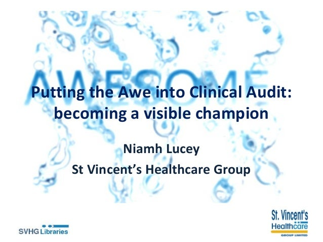 Putting the Awe into Clinical Audit: becoming a visible champion Niamh Lucey St Vincent's Healthcare Group