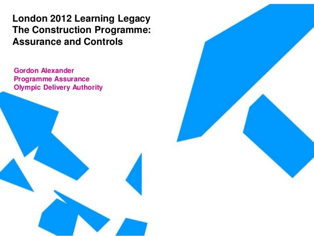 London 2012 Learning Legacy The Construction Programme: Assurance and Controls Gordon Alexander Programme Assurance Olympi...