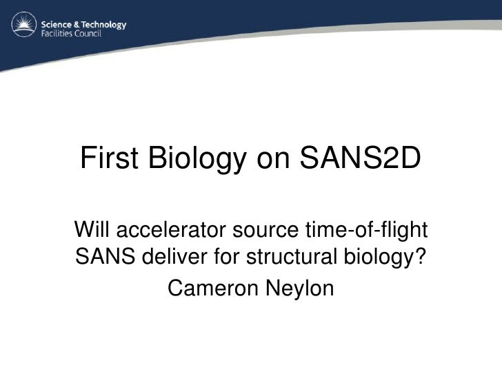 First Biology on SANS2D  Will accelerator source time-of-flight SANS deliver for structural biology?           Cameron Ney...