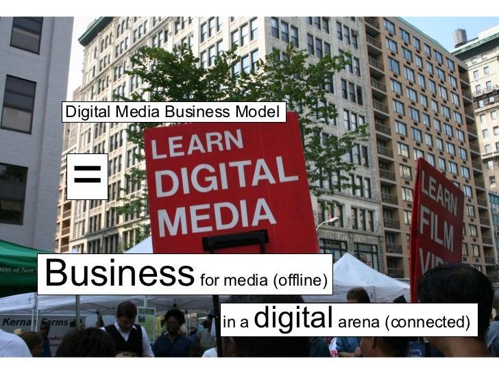 Digital Media Business Model = Business  for media (offline) in a  digital  arena (connected)