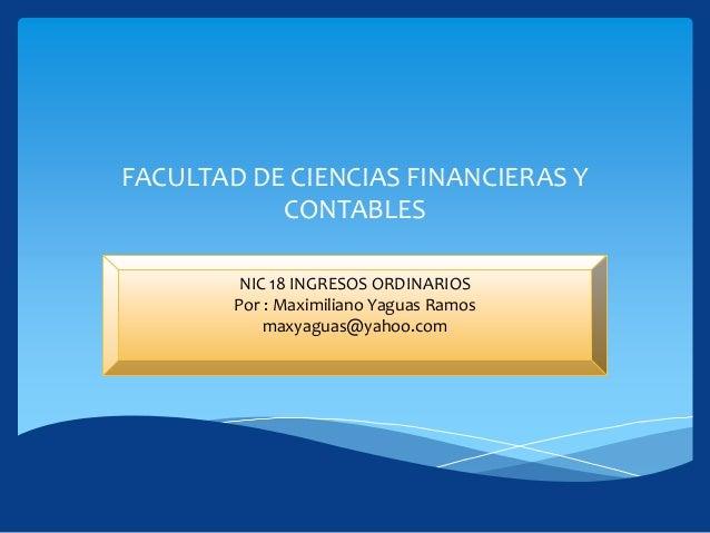 FACULTAD DE CIENCIAS FINANCIERAS Y CONTABLES NIC 18 INGRESOS ORDINARIOS Por : Maximiliano Yaguas Ramos maxyaguas@yahoo.com