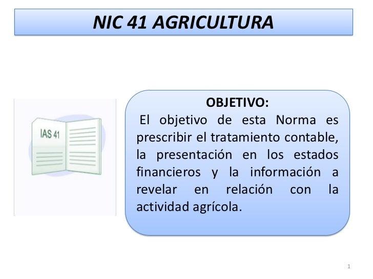 NIC 41 AGRICULTURA                 OBJETIVO:     El objetivo de esta Norma es    prescribir el tratamiento contable,    la...