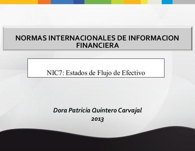 NORMAS INTERNACIONALES DE INFORMACION FINANCIERA NIC7: Estados de Flujo de Efectivo  Dora Patricia Quintero Carvajal 2013