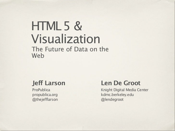 HTML 5 &VisualizationThe Future of Data on theWebJeff Larson           Len De GrootProPublica            Knight Digital Me...