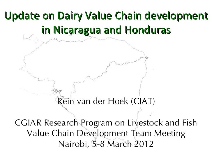 Update on Dairy Value Chain development       in Nicaragua and Honduras            Rein van der Hoek (CIAT)  CGIAR Researc...