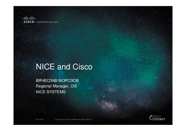 NICE and Cisco ВЯЧЕСЛАВ МОРОЗОВ Regional Manager, CIS NICE SYSTEMS  09.01.2014  © 2013 Cisco and/or its affiliates. All ri...