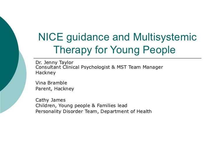 NICE guidance and Multisystemic Therapy for Young People  Dr. Jenny Taylor Consultant Clinical Psychologist & MST Team Man...