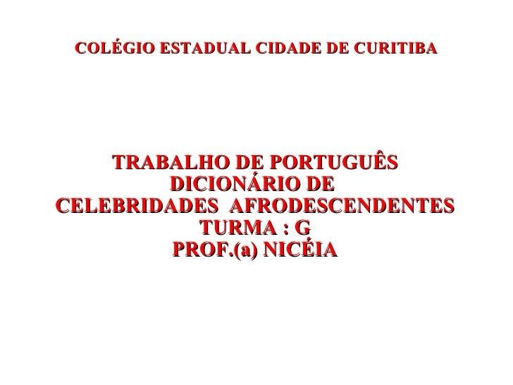 COLÉGIO ESTADUAL CIDADE DE CURITIBA TRABALHO DE PORTUGUÊS DICIONÁRIO DE  CELEBRIDADES  AFRODESCENDENTES TURMA : G PROF.(a)...