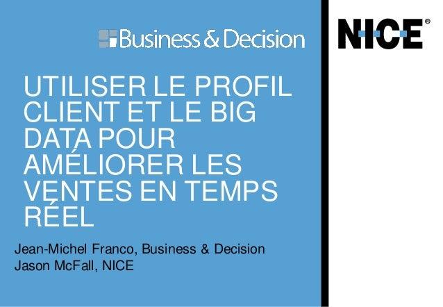 UTILISER LE PROFIL CLIENT ET LE BIG DATA POUR AMÉLIORER LES VENTES EN TEMPS RÉEL Jean-Michel Franco, Business & Decision J...