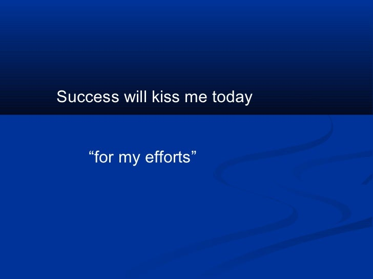 """Success will kiss me today    """"for my efforts"""""""