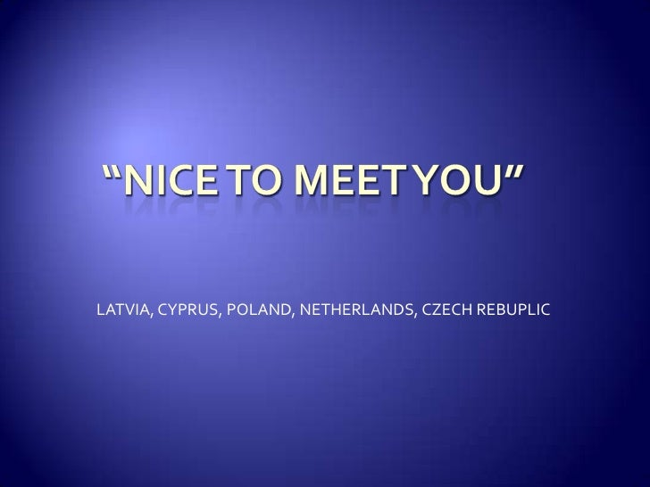 """NICE TO MEET YOU""<br />LATVIA, CYPRUS, POLAND, NETHERLANDS, CZECH REBUPLIC<br />"