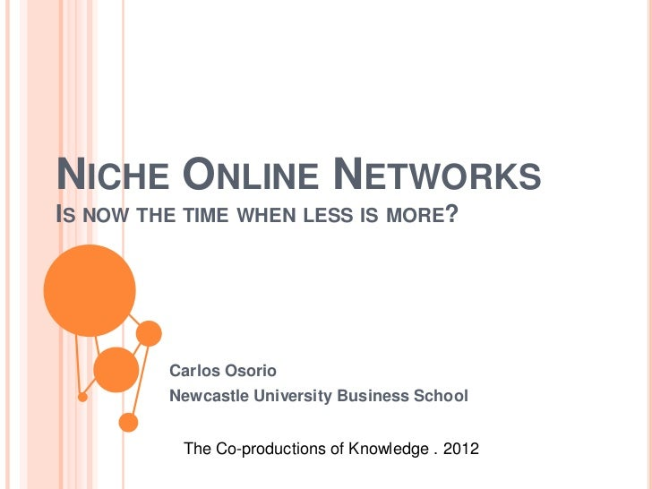 NICHE ONLINE NETWORKSIS NOW THE TIME WHEN LESS IS MORE?         Carlos Osorio         Newcastle University Business School...