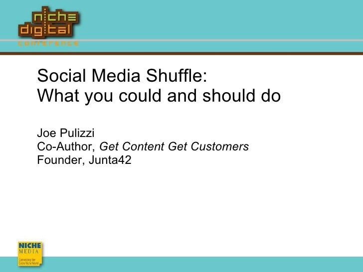 Social Media Shuffle: What you could and should do Joe Pulizzi Co-Author,  Get Content Get Customers Founder, Junta42