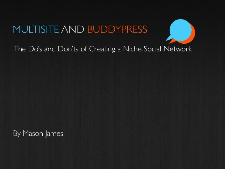 MULTISITE AND BUDDYPRESSThe Do's and Don'ts of Creating a Niche Social NetworkBy Mason James