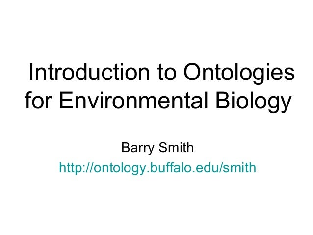 Introduction to Ontologiesfor Environmental BiologyBarry Smithhttp://ontology.buffalo.edu/smith