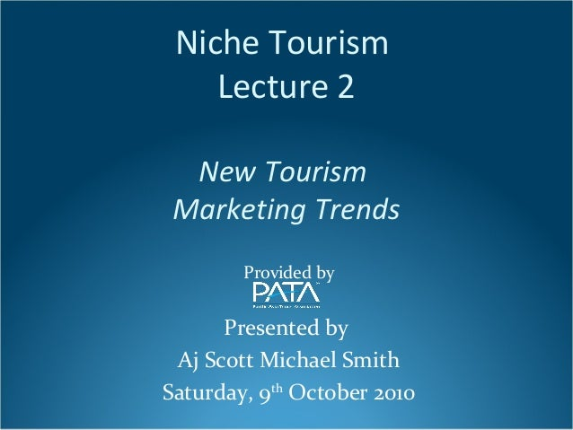Niche Tourism Lecture 2 New Tourism Marketing Trends Provided by Presented by Aj Scott Michael Smith Saturday, 9th October...