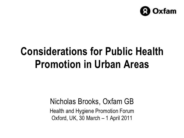 Considerations for Public Health Promotion in Urban Areas Nicholas Brooks, Oxfam GB Health and Hygiene Promotion Forum Oxf...