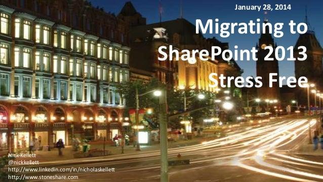 January 28, 2014  Migrating to SharePoint 2013 Stress Free  Nick Kellett @nickkellett http://www.linkedin.com/in/nicholask...