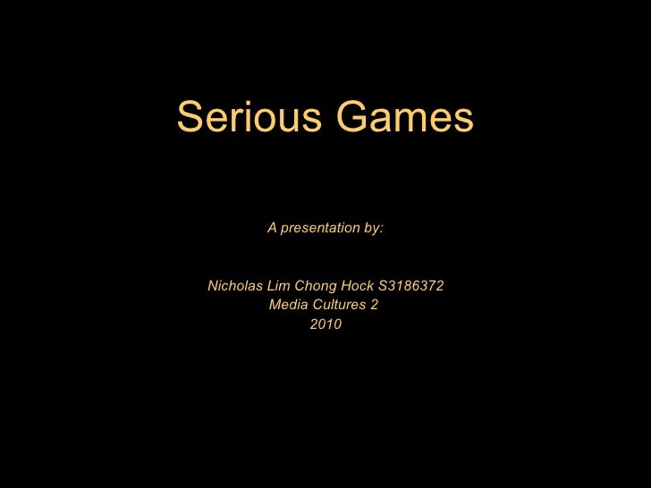 Serious Games           A presentation by:    Nicholas Lim Chong Hock S3186372           Media Cultures 2                 ...