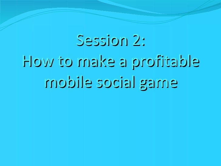 Session 2: How to make a profitable mobile social game