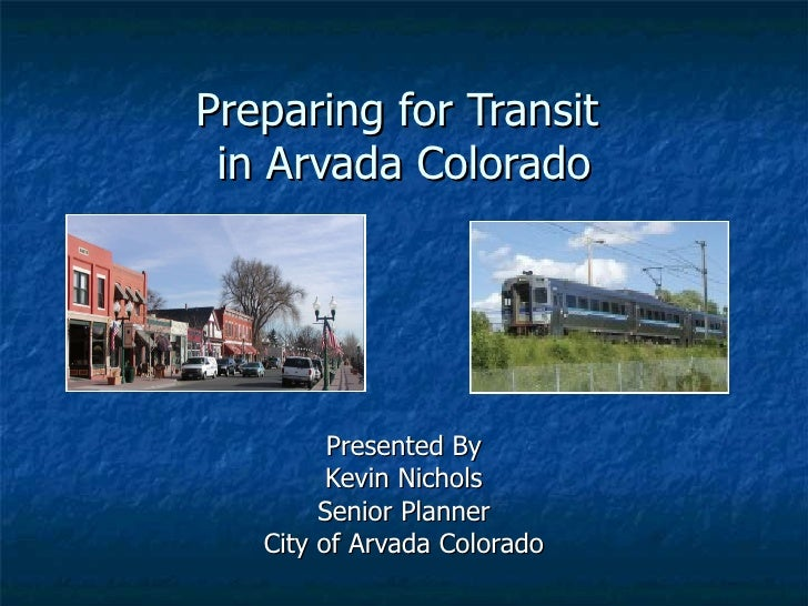 Preparing for Transit  in Arvada Colorado Presented By Kevin Nichols Senior Planner City of Arvada Colorado