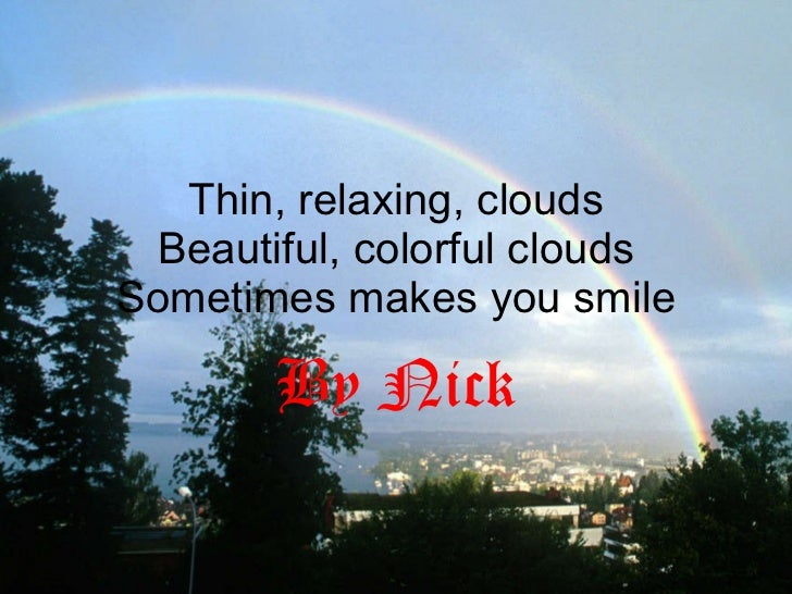 Thin, relaxing, clouds Beautiful, colorful clouds Sometimes makes you smile By Nick