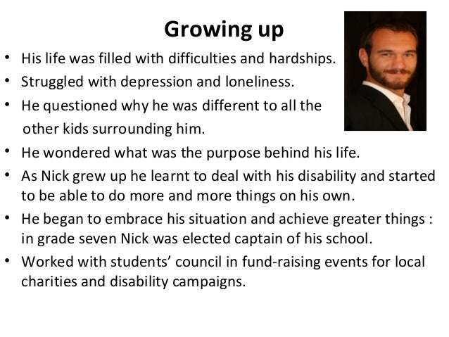 ?nick vujicic essay Nick vujicic inspirational person 2644 words | 11 pages loneliness he went through influenced people that if he could carry on with his life so can they  more about nick sheff's book tweak essay gatsby, nick, tom, and daisy in fitzgerald's the great gatsby 554 words | 2 pages breathing under water analysis on nick andreas 999 words | 4 pages nick.