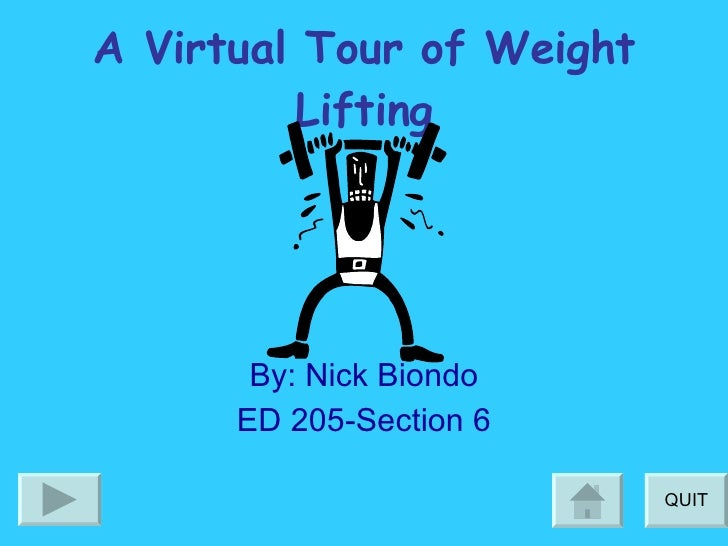 A Virtual Tour of Weight Lifting By: Nick Biondo ED 205-Section 6 QUIT