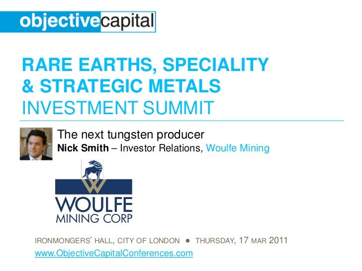 RARE EARTHS, SPECIALITY& STRATEGIC METALSINVESTMENT SUMMIT      The next tungsten producer      Nick Smith – Investor Rela...