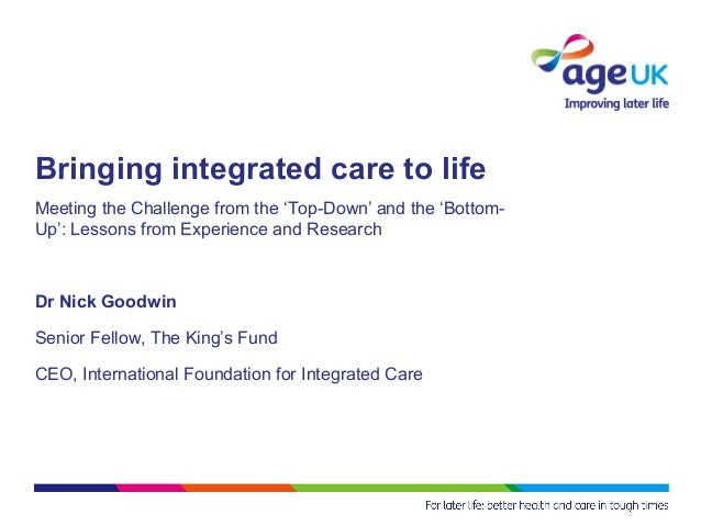 Bringing integrated care to lifeMeeting the Challenge from the 'Top-Down' and the 'Bottom-Up': Lessons from Experience and...