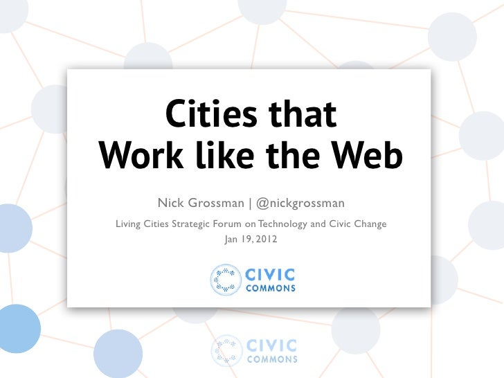 Cities thatWork like the Web         Nick Grossman | @nickgrossmanLiving Cities Strategic Forum on Technology and Civic Ch...