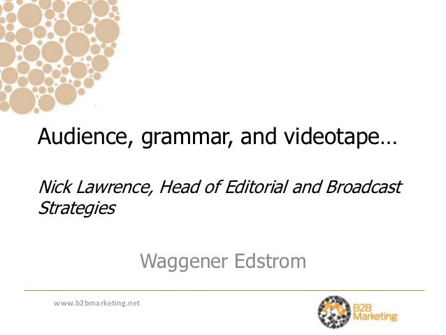Audience, grammar, and videotape…Nick Lawrence, Head of Editorial and BroadcastStrategies                     Waggener Eds...
